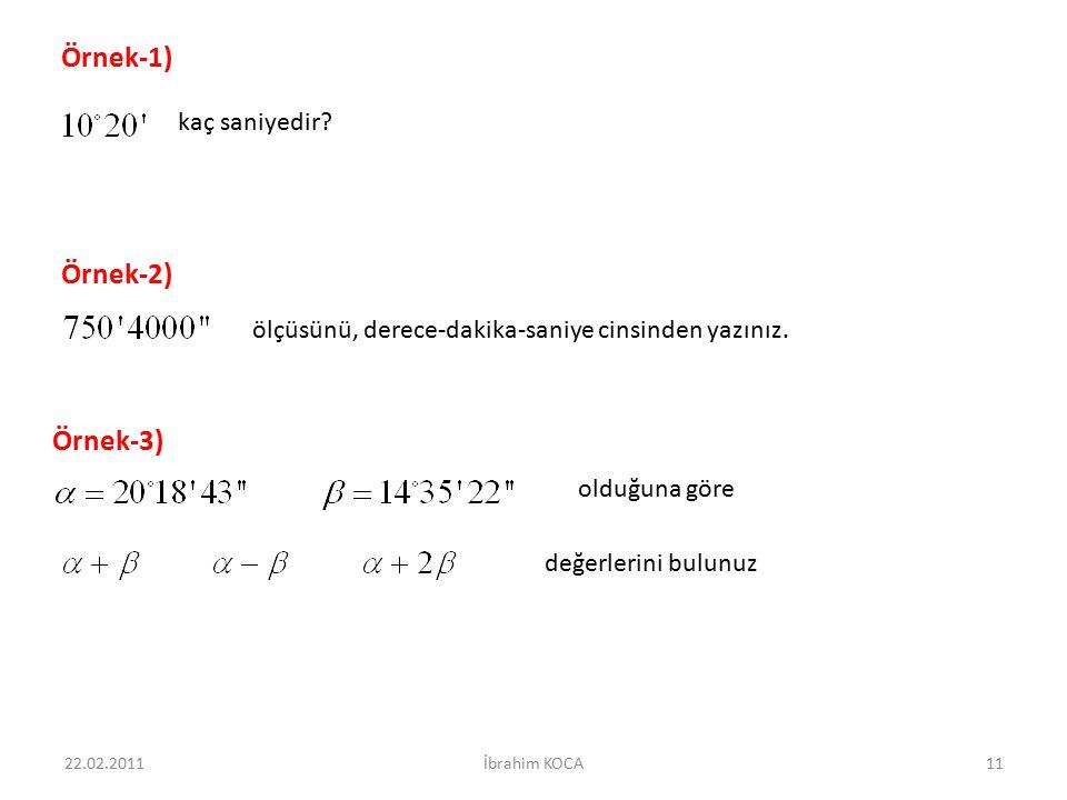 Örnek-1) kaç saniyedir? Örnek-2) ölçüsünü, derece-dakika-saniye cinsinden yazınız. Örnek-3) olduğuna göre değerlerini bulunuz 22.02.201111İbrahim KOCA