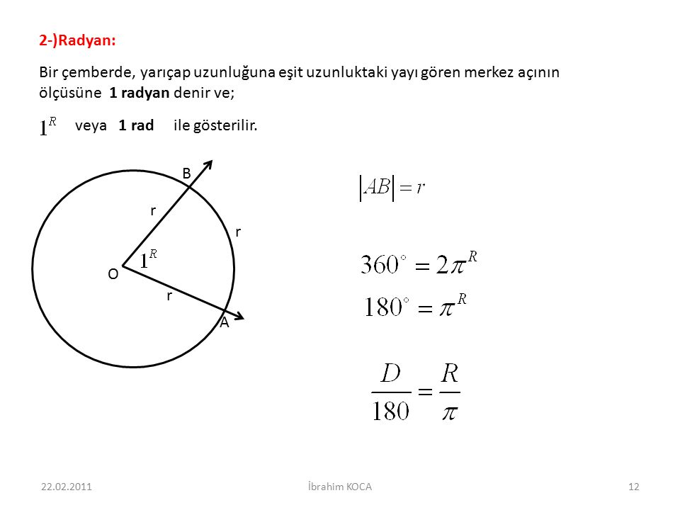 veya 1 rad ile gösterilir. 2-)Radyan: Bir çemberde, yarıçap uzunluğuna eşit uzunluktaki yayı gören merkez açının ölçüsüne 1 radyan denir ve; O A B r r