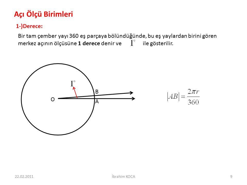 Açı Ölçü Birimleri 1-)Derece: Bir tam çember yayı 360 eş parçaya bölündüğünde, bu eş yaylardan birini gören merkez açının ölçüsüne 1 derece denir ve i