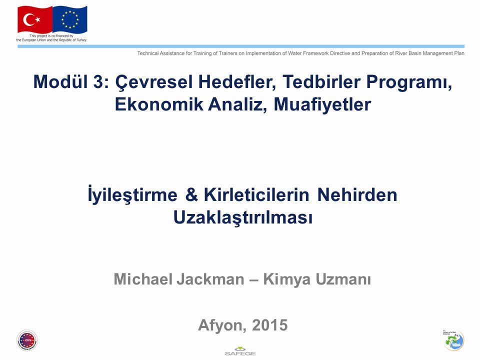 Modül 3: Çevresel Hedefler, Tedbirler Programı, Ekonomik Analiz, Muafiyetler İyileştirme & Kirleticilerin Nehirden Uzaklaştırılması Michael Jackman – Kimya Uzmanı Afyon, 2015