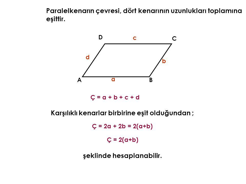 AB C D Paralelkenarın çevresi, dört kenarının uzunlukları toplamına eşittir. a b Ç = a + b + c + d d c Karşılıklı kenarlar birbirine eşit olduğundan ;