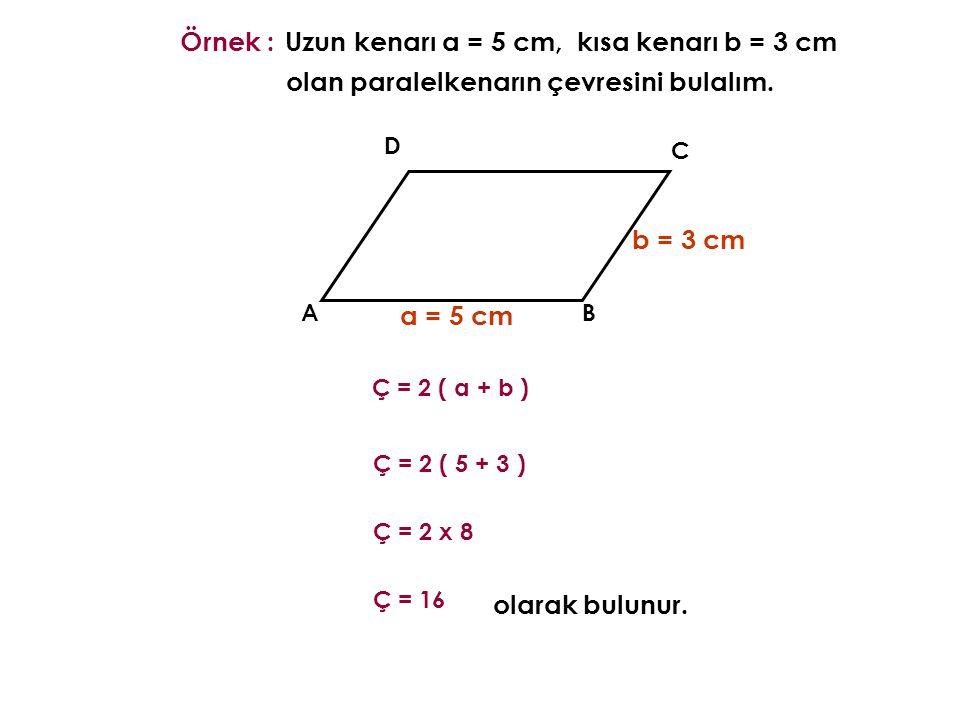 AB C D Örnek : a = 5 cm b = 3 cm olarak bulunur. Ç = 2 ( a + b ) Uzun kenarı a = 5 cm,kısa kenarı b = 3 cm olan paralelkenarın çevresini bulalım. Ç =