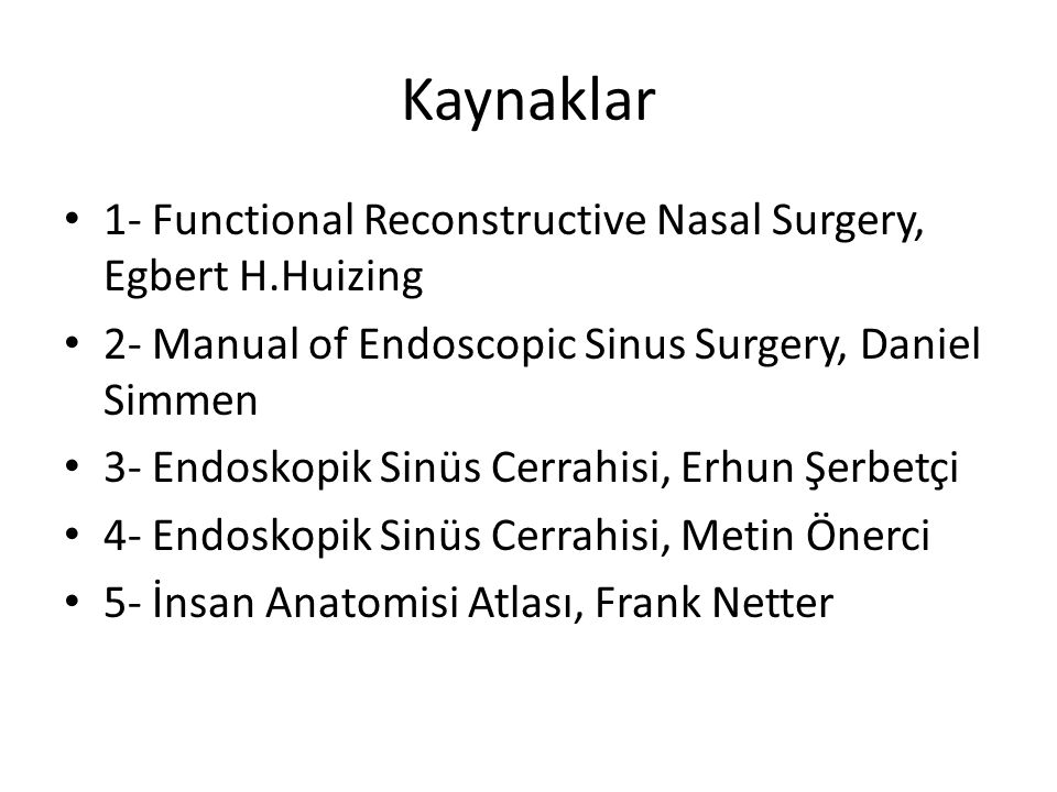 Kaynaklar 1- Functional Reconstructive Nasal Surgery, Egbert H.Huizing 2- Manual of Endoscopic Sinus Surgery, Daniel Simmen 3- Endoskopik Sinüs Cerrah