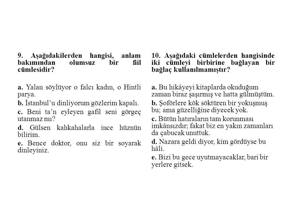 9. Aşağıdakilerden hangisi, anlam bakımından olumsuz bir fiil cümlesidir? a. Yalan söylüyor o falcı kadın, o Hintli parya. b. İstanbul'u dinliyorum gö