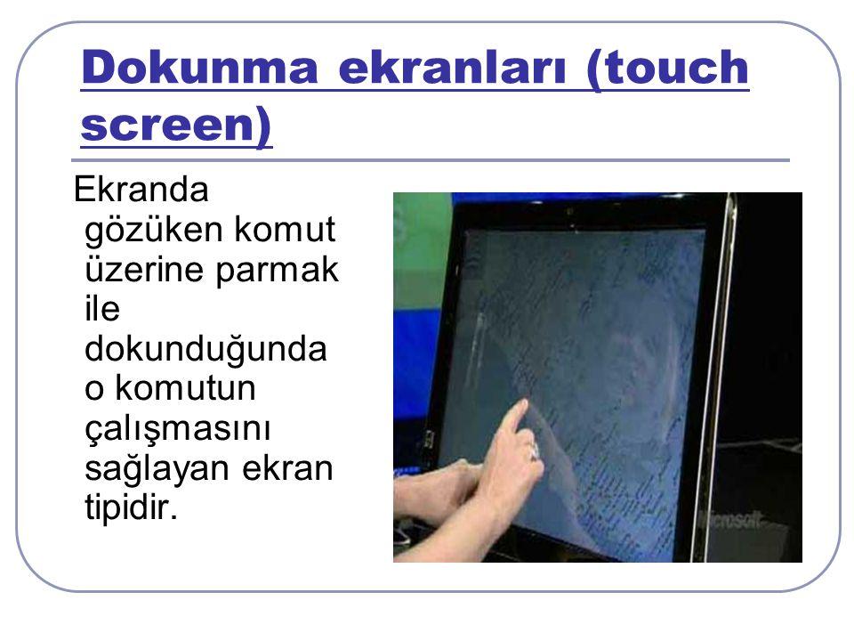 Dokunma ekranları (touch screen) Ekranda gözüken komut üzerine parmak ile dokunduğunda o komutun çalışmasını sağlayan ekran tipidir.