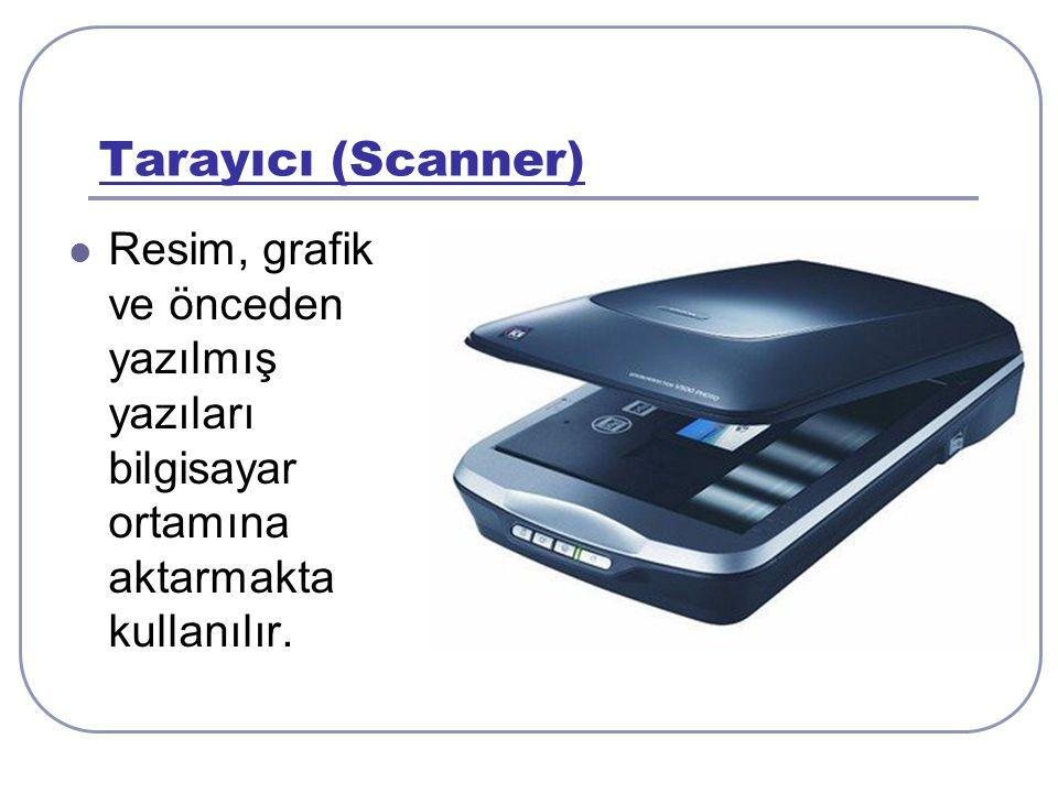 Tarayıcı (Scanner) Resim, grafik ve önceden yazılmış yazıları bilgisayar ortamına aktarmakta kullanılır.