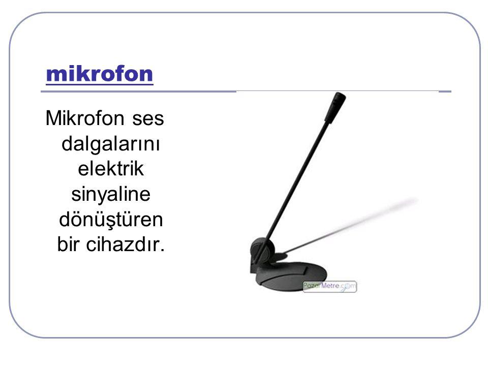 mikrofon Mikrofon ses dalgalarını elektrik sinyaline dönüştüren bir cihazdır.