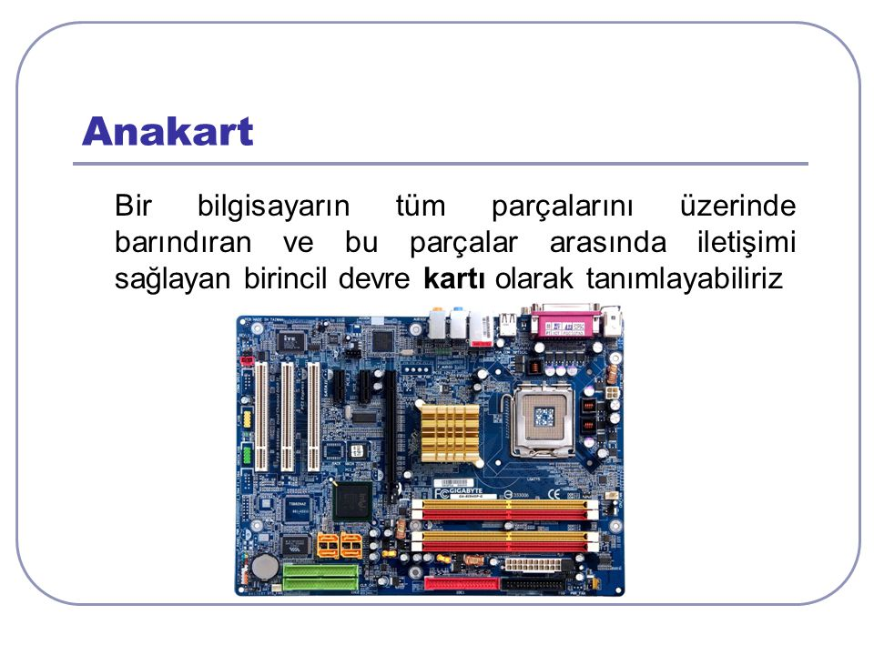 Anakart Bir bilgisayarın tüm parçalarını üzerinde barındıran ve bu parçalar arasında iletişimi sağlayan birincil devre kartı olarak tanımlayabiliriz