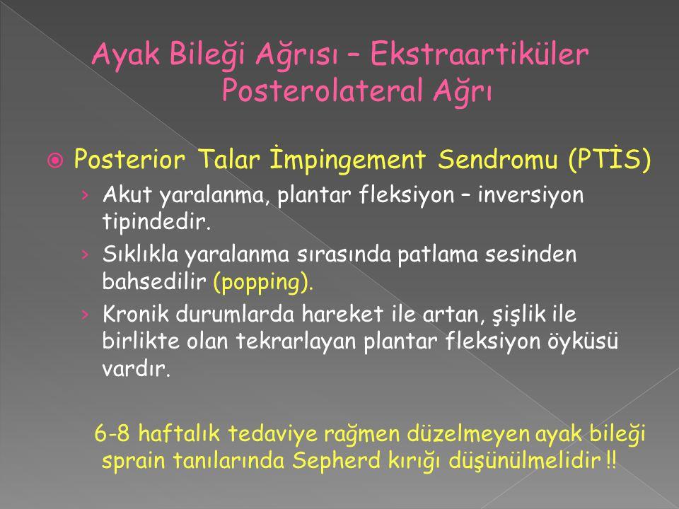  Posterior Talar İmpingement Sendromu (PTİS) › Akut yaralanma, plantar fleksiyon – inversiyon tipindedir. › Sıklıkla yaralanma sırasında patlama sesi