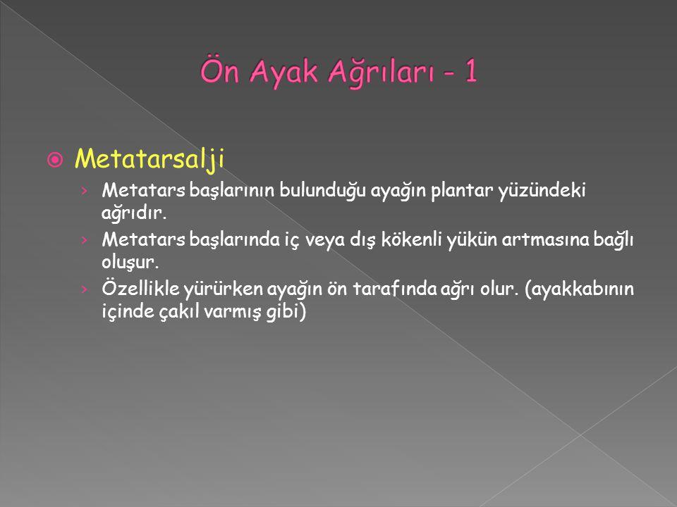  Metatarsalji › Metatars başlarının bulunduğu ayağın plantar yüzündeki ağrıdır. › Metatars başlarında iç veya dış kökenli yükün artmasına bağlı oluşu