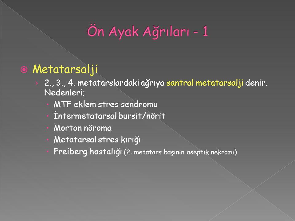  Metatarsalji › 2., 3., 4. metatarslardaki ağrıya santral metatarsalji denir. Nedenleri;  MTF eklem stres sendromu  İntermetatarsal bursit/nörit 