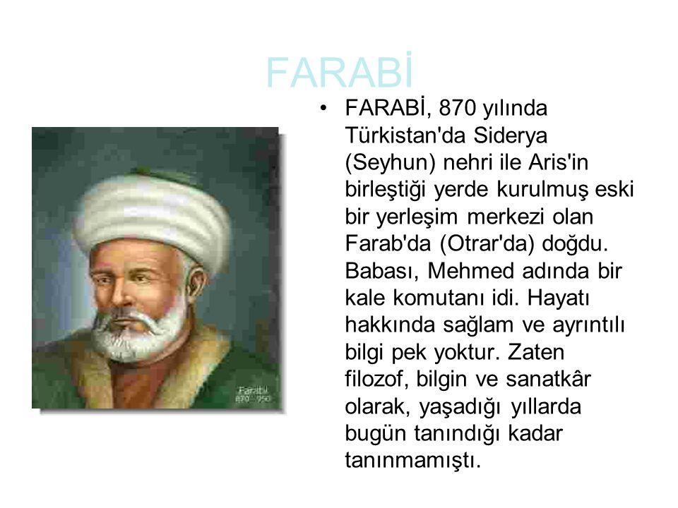 FARABİ FARABİ, 870 yılında Türkistan da Siderya (Seyhun) nehri ile Aris in birleştiği yerde kurulmuş eski bir yerleşim merkezi olan Farab da (Otrar da) doğdu.