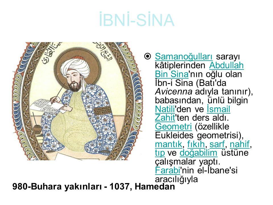 İBNİ-SİNA  Samanoğulları sarayı kâtiplerinden Abdullah Bin Sina nın oğlu olan İbn-i Sina (Batı da Avicenna adıyla tanınır), babasından, ünlü bilgin Natili den ve İsmail Zahit ten ders aldı.