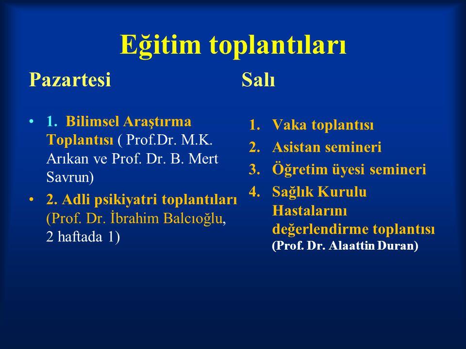 Eğitim toplantıları Pazartesi 1. Bilimsel Araştırma Toplantısı ( Prof.Dr. M.K. Arıkan ve Prof. Dr. B. Mert Savrun) 2. Adli psikiyatri toplantıları (Pr