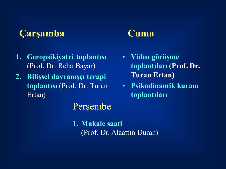 Çarşamba 1.Geropsikiyatri toplantısı (Prof. Dr. Reha Bayar) 2.Bilişsel davranışçı terapi toplantısı (Prof. Dr. Turan Ertan) Cuma Video görüşme toplant