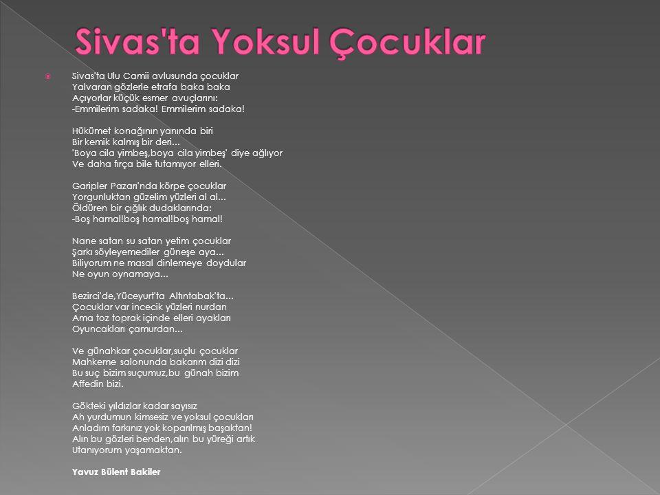 Sivas'ta Ulu Camii avlusunda çocuklar Yalvaran gözlerle etrafa baka baka Açıyorlar küçük esmer avuçlarını: -Emmilerim sadaka! Emmilerim sadaka! Hükü