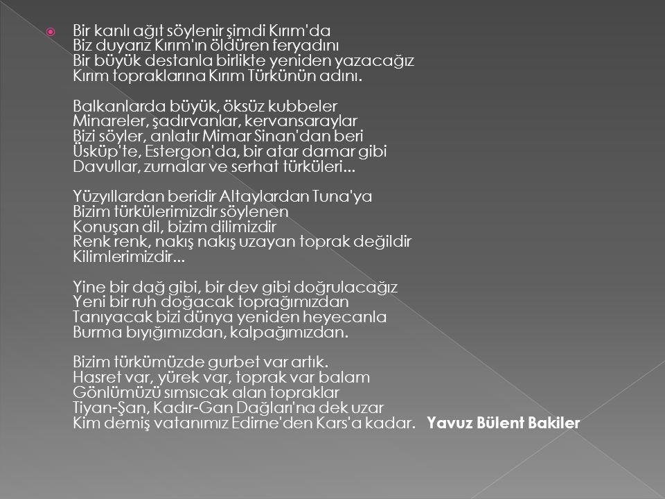  Bir kanlı ağıt söylenir şimdi Kırım'da Biz duyarız Kırım'ın öldüren feryadını Bir büyük destanla birlikte yeniden yazacağız Kırım topraklarına Kırım