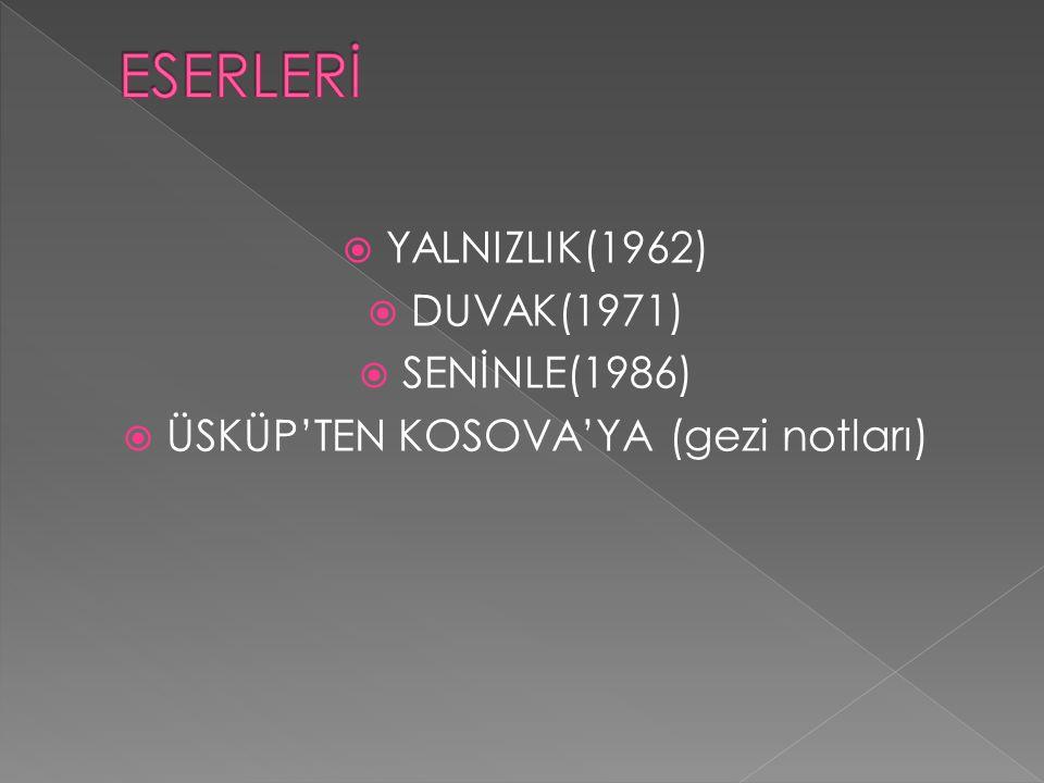  YALNIZLIK(1962)  DUVAK(1971)  SENİNLE(1986)  ÜSKÜP'TEN KOSOVA'YA (gezi notları)