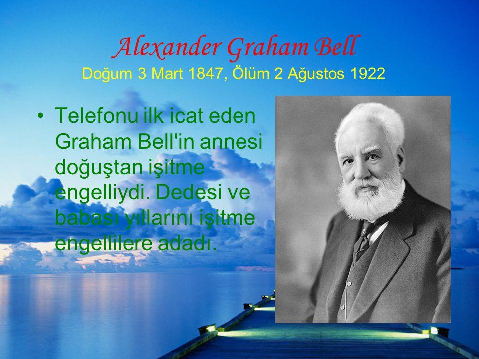 Alexander Graham Bell Doğum 3 Mart 1847, Ölüm 2 Ağustos 1922 Telefonu ilk icat eden Graham Bell in annesi doğuştan işitme engelliydi.