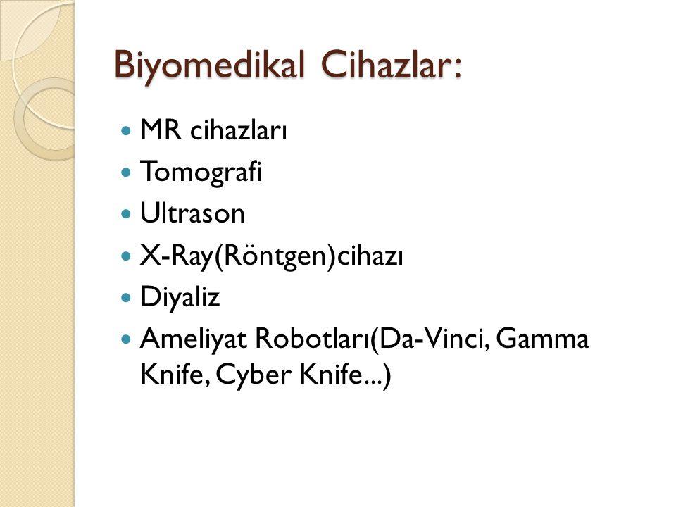 Biyomedikal Cihazlar: MR cihazları Tomografi Ultrason X-Ray(Röntgen)cihazı Diyaliz Ameliyat Robotları(Da-Vinci, Gamma Knife, Cyber Knife...)