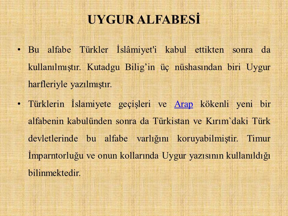 UYGUR ALFABESİ Bu alfabe Türkler İslâmiyet'i kabul ettikten sonra da kullanılmıştır. Kutadgu Bilig'in üç nüshasından biri Uygur harfleriyle yazılmıştı