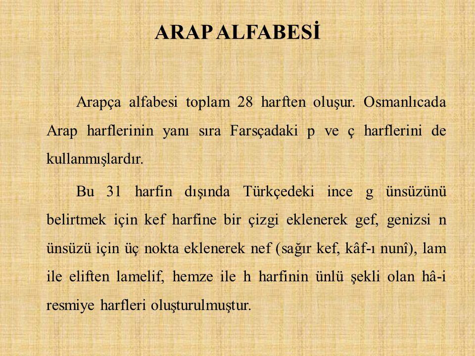 ARAP ALFABESİ Arapça alfabesi toplam 28 harften oluşur. Osmanlıcada Arap harflerinin yanı sıra Farsçadaki p ve ç harflerini de kullanmışlardır. Bu 31