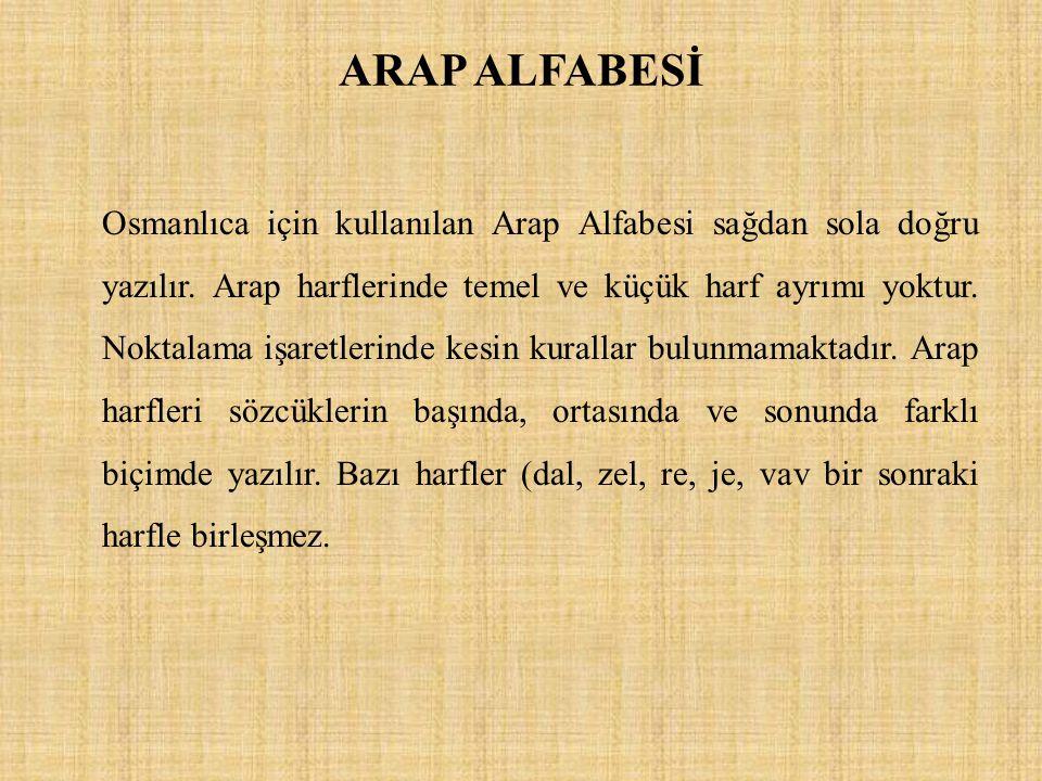 ARAP ALFABESİ Osmanlıca için kullanılan Arap Alfabesi sağdan sola doğru yazılır. Arap harflerinde temel ve küçük harf ayrımı yoktur. Noktalama işaretl