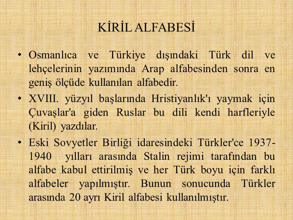 KİRİL ALFABESİ Osmanlıca ve Türkiye dışındaki Türk dil ve lehçelerinin yazımında Arap alfabesinden sonra en geniş ölçüde kullanılan alfabedir. XVIII.