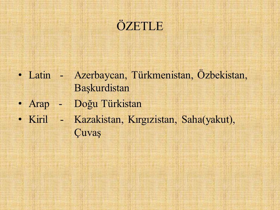 ÖZETLE Latin - Azerbaycan, Türkmenistan, Özbekistan, Başkurdistan Arap - Doğu Türkistan Kiril - Kazakistan, Kırgızistan, Saha(yakut), Çuvaş