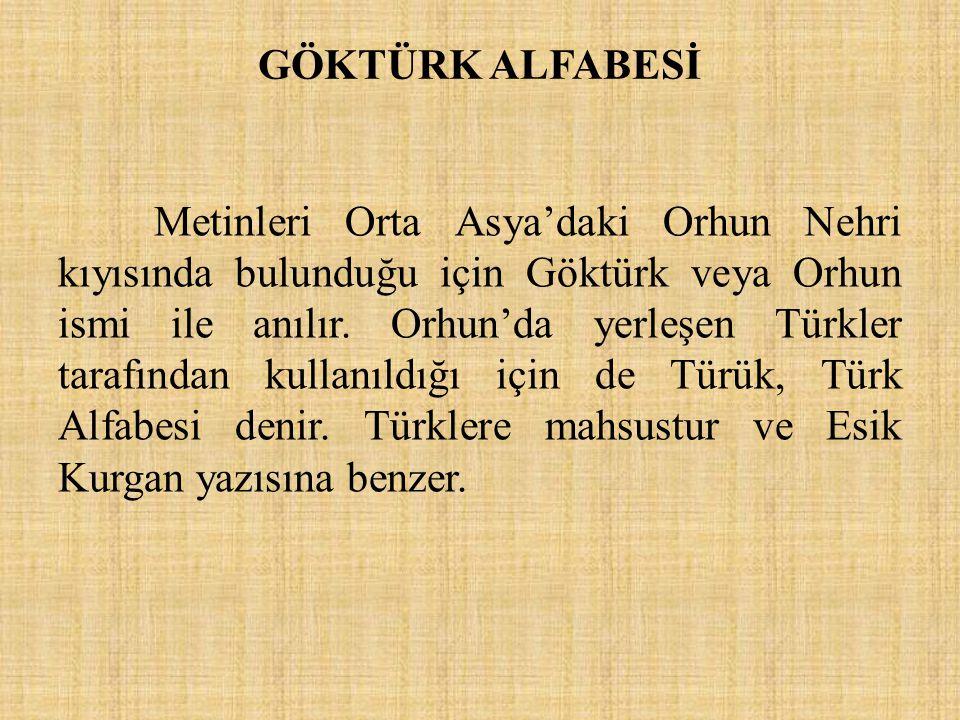 GÖKTÜRK ALFABESİ Metinleri Orta Asya'daki Orhun Nehri kıyısında bulunduğu için Göktürk veya Orhun ismi ile anılır. Orhun'da yerleşen Türkler tarafında