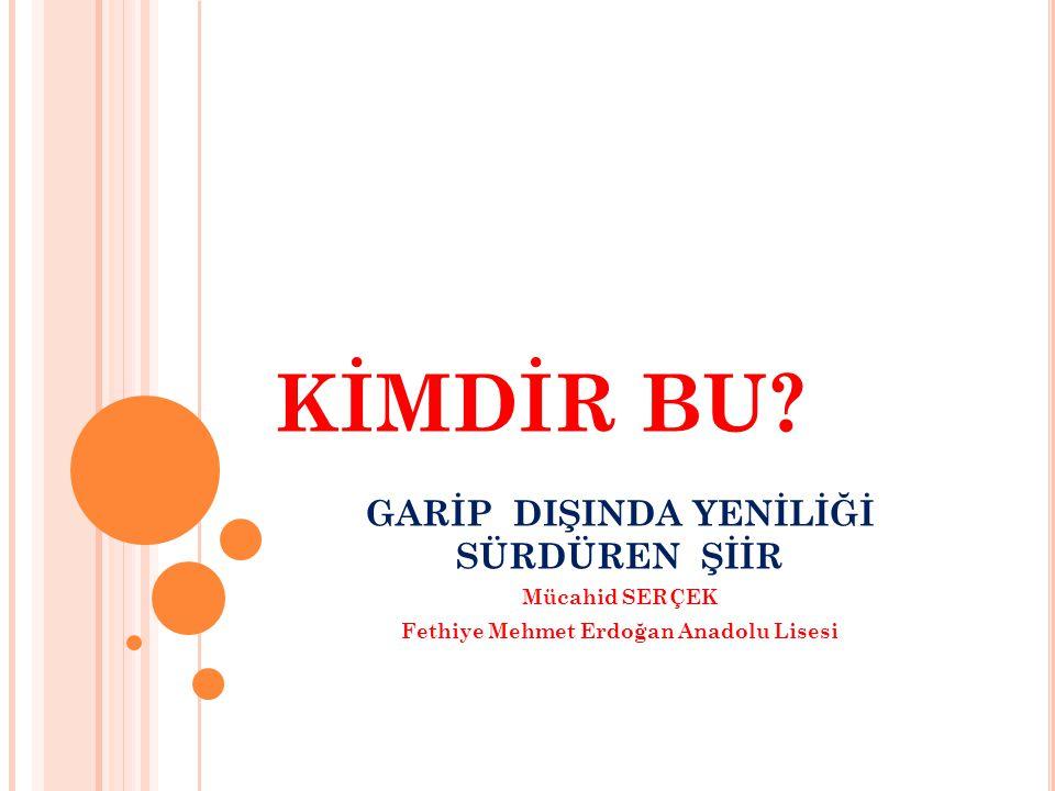KİMDİR BU? GARİP DIŞINDA YENİLİĞİ SÜRDÜREN ŞİİR Mücahid SERÇEK Fethiye Mehmet Erdoğan Anadolu Lisesi