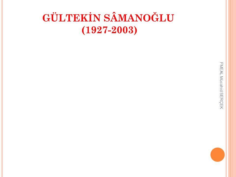 GÜLTEKİN SÂMANOĞLU (1927-2003) FMEAL Mücahid SERÇEK