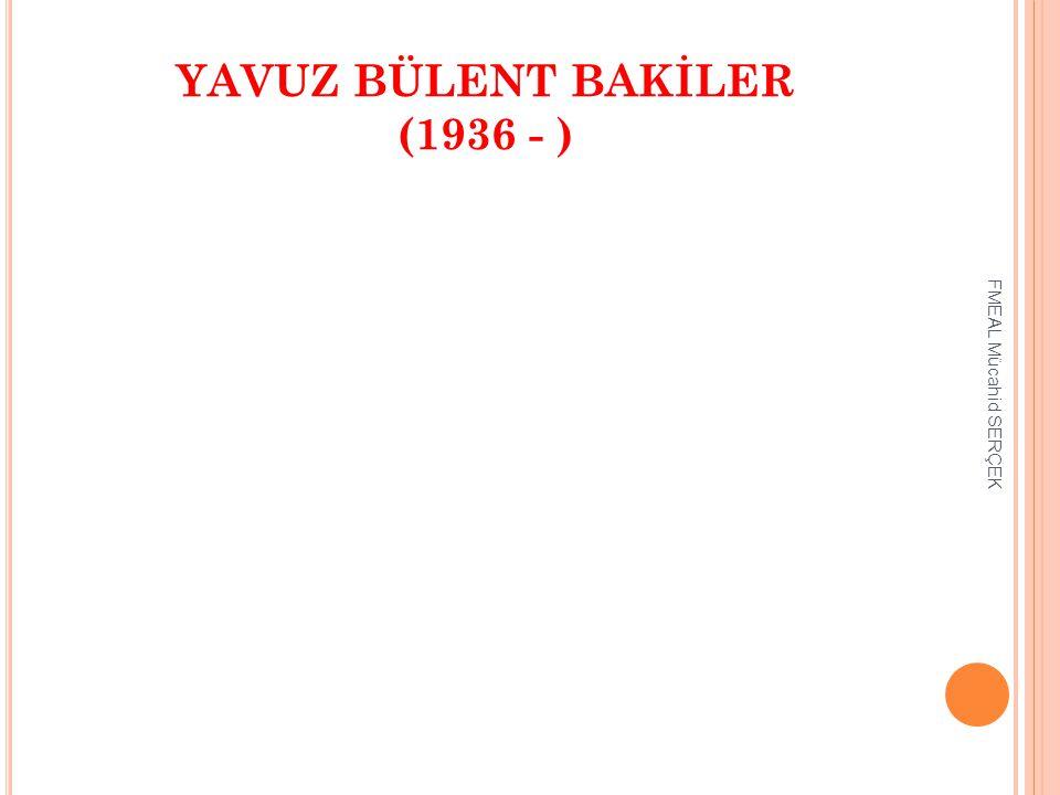 YAVUZ BÜLENT BAKİLER (1936 - ) FMEAL Mücahid SERÇEK