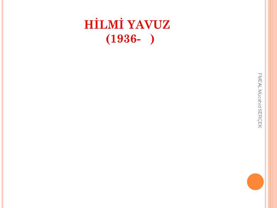 HİLMİ YAVUZ (1936- ) FMEAL Mücahid SERÇEK