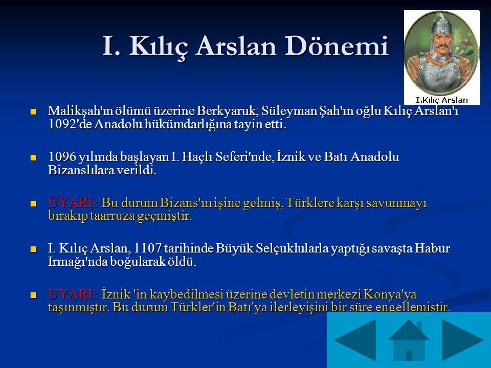 I. Kılıç Arslan Dönemi Malikşah'ın ölümü üzerine Berkyaruk, Süleyman Şah'ın oğlu Kılıç Arslan'ı 1092'de Anadolu hükümdarlığına tayin etti. Malikşah'ın
