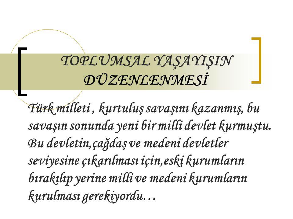 TOPLUMSAL YAŞAYIŞIN DÜZENLENMESİ Türk milleti, kurtuluş savaşını kazanmış, bu savaşın sonunda yeni bir milli devlet kurmuştu. Bu devletin,çağdaş ve me
