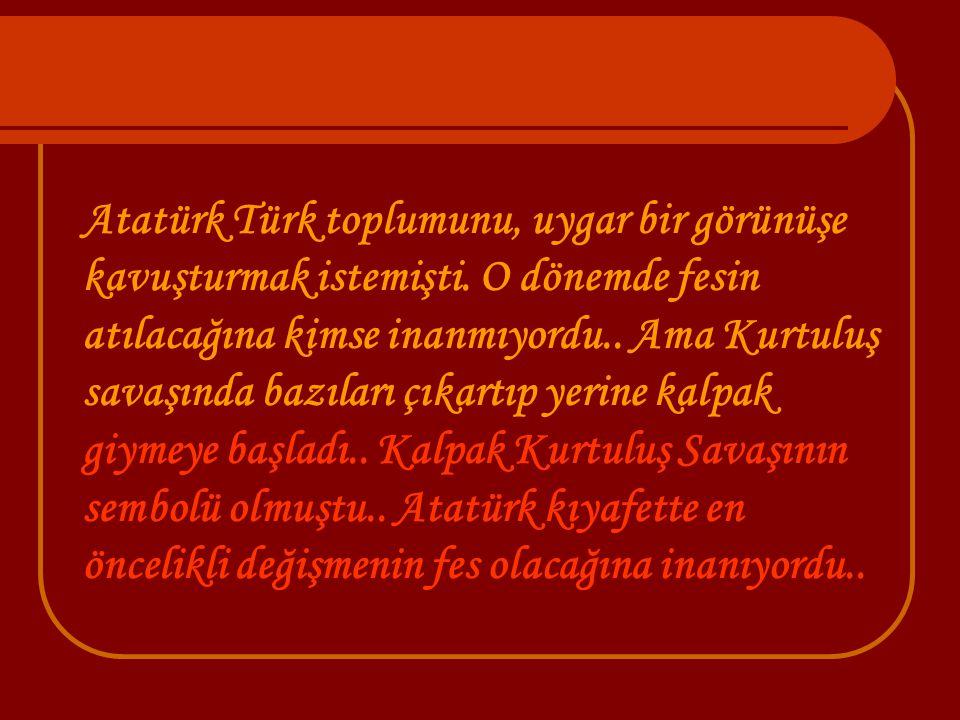 Atatürk Türk toplumunu, uygar bir görünüşe kavuşturmak istemişti. O dönemde fesin atılacağına kimse inanmıyordu.. Ama Kurtuluş savaşında bazıları çıka
