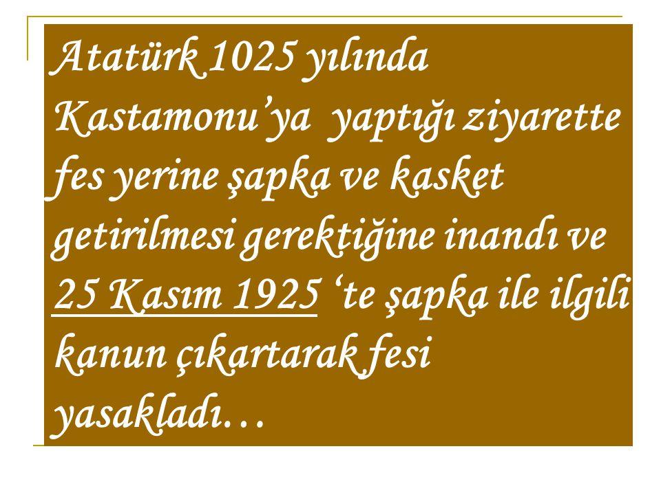 Atatürk 1025 yılında Kastamonu'ya yaptığı ziyarette fes yerine şapka ve kasket getirilmesi gerektiğine inandı ve 25 Kasım 1925 'te şapka ile ilgili ka
