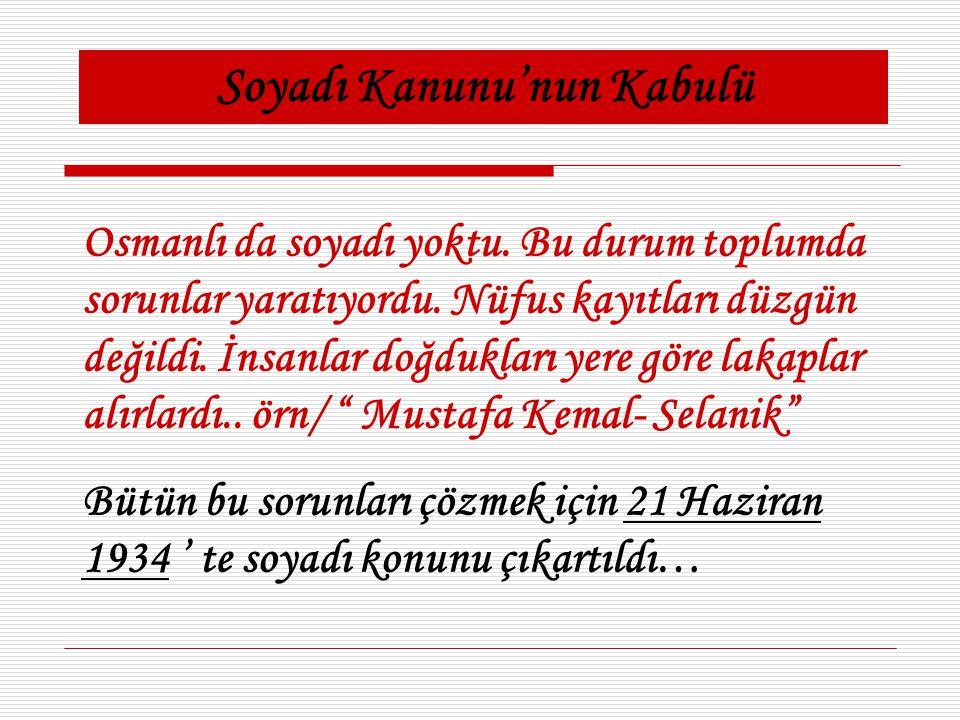 Soyadı Kanunu'nun Kabulü Osmanlı da soyadı yoktu. Bu durum toplumda sorunlar yaratıyordu. Nüfus kayıtları düzgün değildi. İnsanlar doğdukları yere gör
