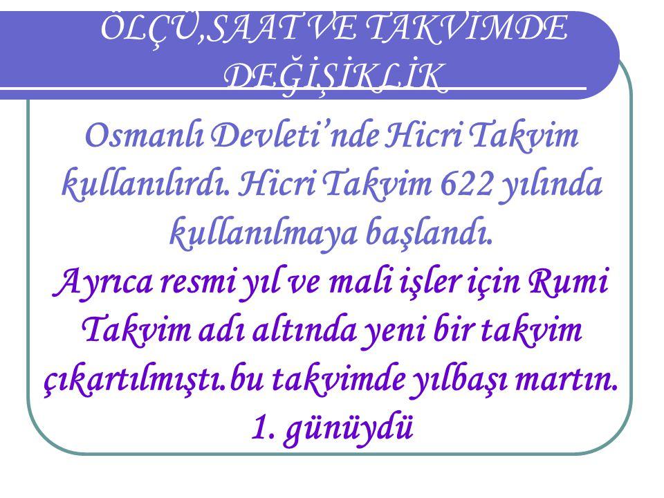 ÖLÇÜ,SAAT VE TAKVİMDE DEĞİŞİKLİK Osmanlı Devleti'nde Hicri Takvim kullanılırdı. Hicri Takvim 622 yılında kullanılmaya başlandı. Ayrıca resmi yıl ve ma