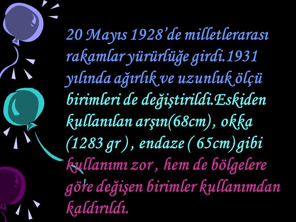 20 Mayıs 1928'de milletlerarası rakamlar yürürlüğe girdi.1931 yılında ağırlık ve uzunluk ölçü birimleri de değiştirildi.Eskiden kullanılan arşın(68cm)