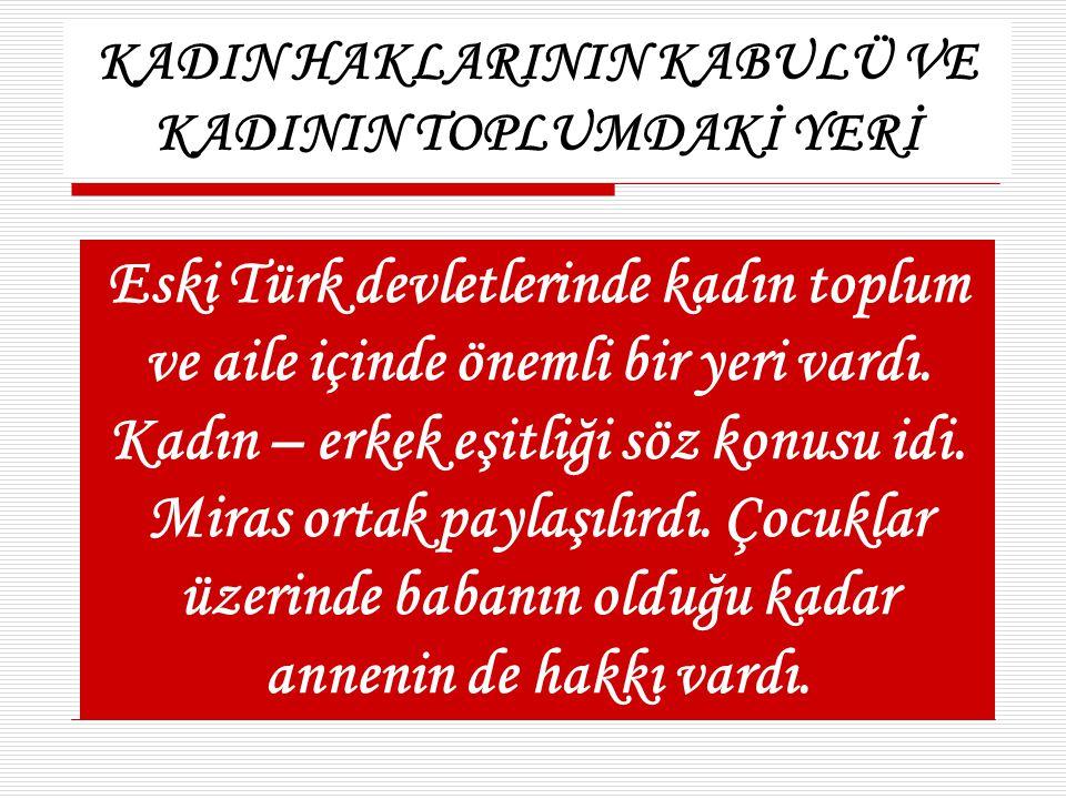 KADIN HAKLARININ KABULÜ VE KADININ TOPLUMDAKİ YERİ Eski Türk devletlerinde kadın toplum ve aile içinde önemli bir yeri vardı. Kadın – erkek eşitliği s