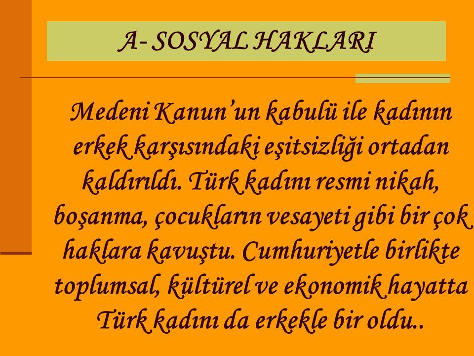 A- SOSYAL HAKLARI Medeni Kanun'un kabulü ile kadının erkek karşısındaki eşitsizliği ortadan kaldırıldı. Türk kadını resmi nikah, boşanma, çocukların v