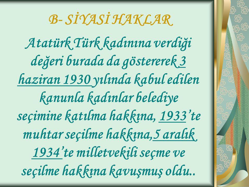 B- SİYASİ HAKLAR Atatürk Türk kadınına verdiği değeri burada da göstererek 3 haziran 1930 yılında kabul edilen kanunla kadınlar belediye seçimine katı
