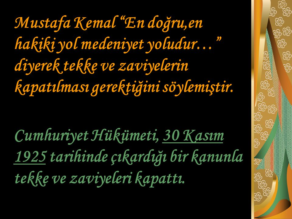 """Mustafa Kemal """"En doğru,en hakiki yol medeniyet yoludur…"""" diyerek tekke ve zaviyelerin kapatılması gerektiğini söylemiştir. Cumhuriyet Hükümeti, 30 Ka"""