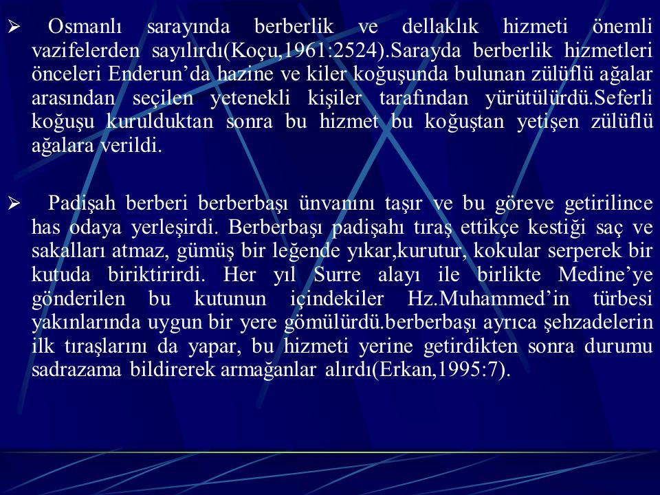  Osmanlı sarayında berberlik ve dellaklık hizmeti önemli vazifelerden sayılırdı(Koçu,1961:2524).Sarayda berberlik hizmetleri önceleri Enderun'da hazine ve kiler koğuşunda bulunan zülüflü ağalar arasından seçilen yetenekli kişiler tarafından yürütülürdü.Seferli koğuşu kurulduktan sonra bu hizmet bu koğuştan yetişen zülüflü ağalara verildi.