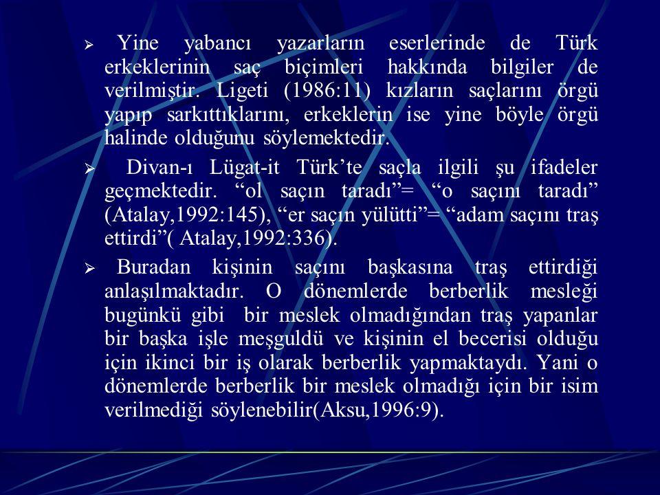  Yine yabancı yazarların eserlerinde de Türk erkeklerinin saç biçimleri hakkında bilgiler de verilmiştir.