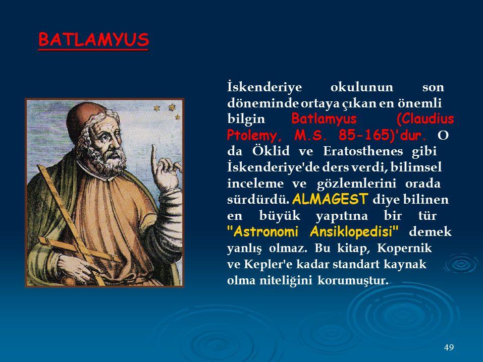 BATLAMYUS İskenderiye okulunun son döneminde ortaya çıkan en önemli bilgin Batlamyus (Claudius Ptolemy, M.S. 85-165)'dur. O da Öklid ve Eratosthenes g
