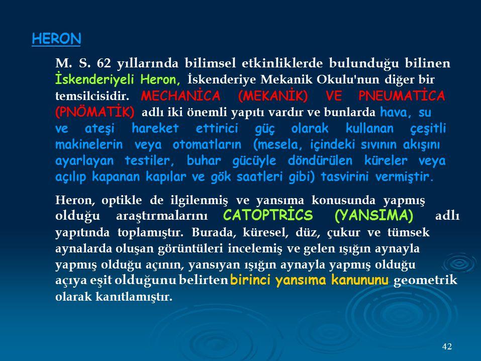 HERON M. S. 62 yıllarında bilimsel etkinliklerde bulunduğu bilinen İskenderiyeli Heron, İskenderiye Mekanik Okulu'nun diğer bir temsilcisidir. MECHANİ