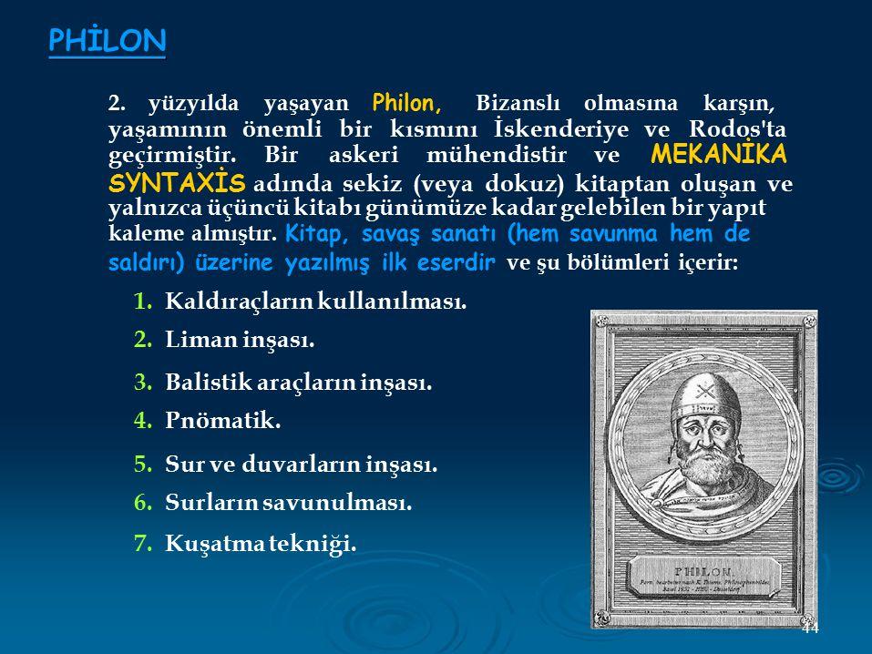 PHİLON 2. yüzyılda yaşayan Philon, Bizanslı olmasına karşın, yaşamının önemli bir kısmını İskenderiye ve Rodos'ta geçirmiştir. Bir askeri mühendistir